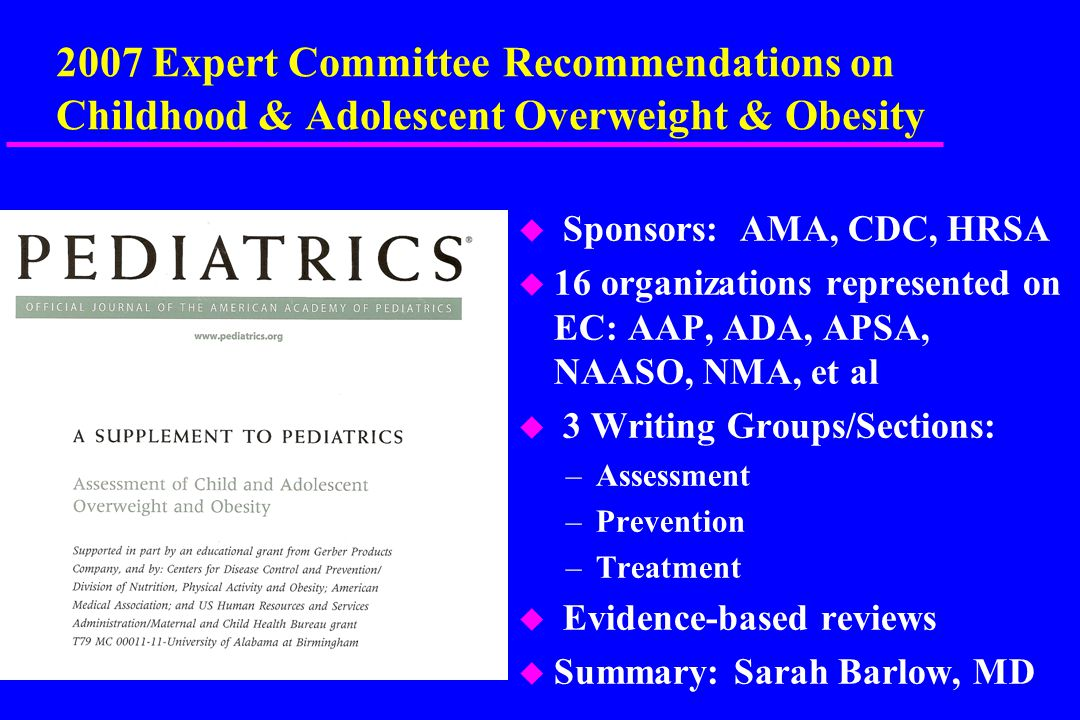 2007 Expert Committee Recommendations on Childhood & Adolescent Overweight & Obesity u Sponsors: AMA, CDC, HRSA u 16 organizations represented on EC: AAP, ADA, APSA, NAASO, NMA, et al u 3 Writing Groups/Sections: –Assessment –Prevention –Treatment u Evidence-based reviews u Summary: Sarah Barlow, MD