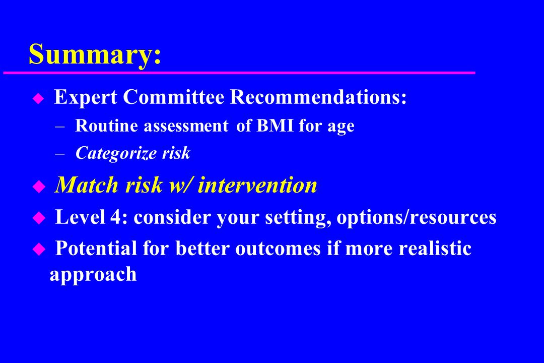 Summary: u Expert Committee Recommendations: – Routine assessment of BMI for age – Categorize risk u Match risk w/ intervention u Level 4: consider your setting, options/resources u Potential for better outcomes if more realistic approach