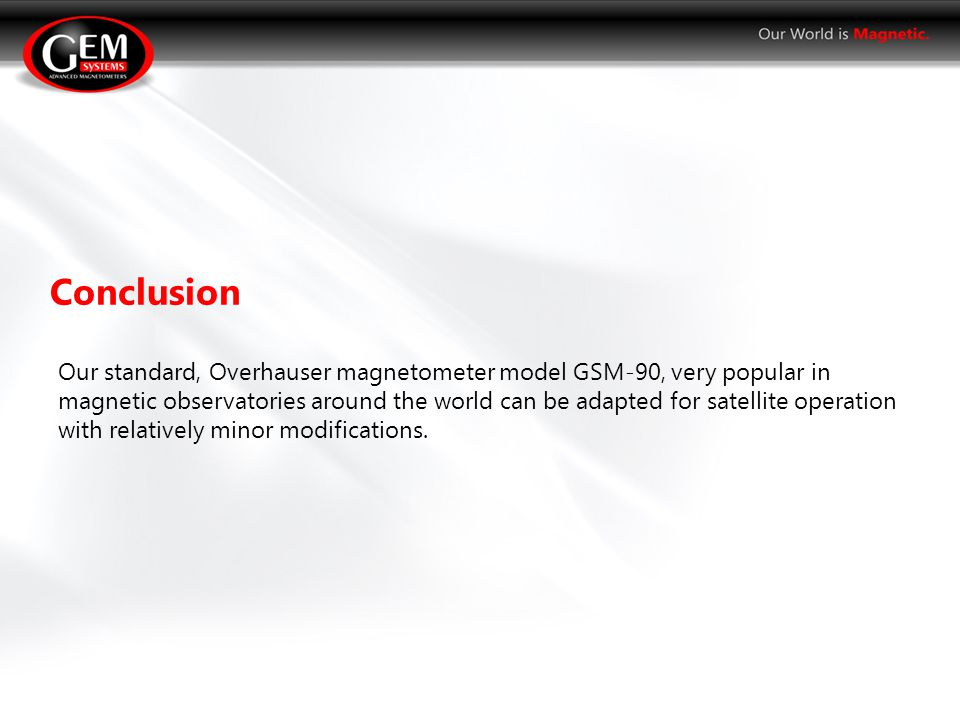 Our standard, Overhauser magnetometer model GSM-90, very popular in magnetic observatories around the world can be adapted for satellite operation with relatively minor modifications.