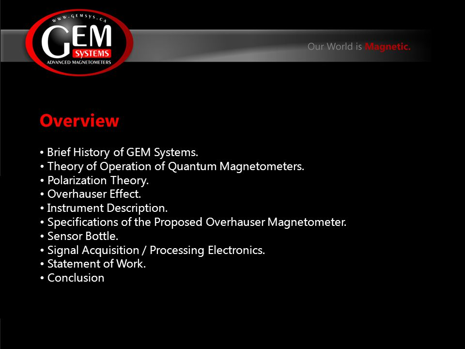 Brief History of GEM Systems GEM Systems has been incorporated in 1980 specializing in scalar magnetometers for Earth's magnetic field.