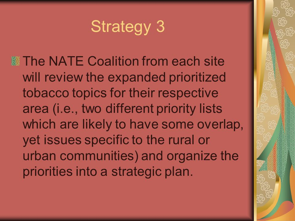 Strategy 3 The NATE Coalition from each site will review the expanded prioritized tobacco topics for their respective area (i.e., two different priority lists which are likely to have some overlap, yet issues specific to the rural or urban communities) and organize the priorities into a strategic plan.