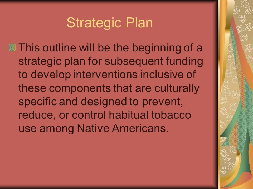 Strategic Plan This outline will be the beginning of a strategic plan for subsequent funding to develop interventions inclusive of these components that are culturally specific and designed to prevent, reduce, or control habitual tobacco use among Native Americans.