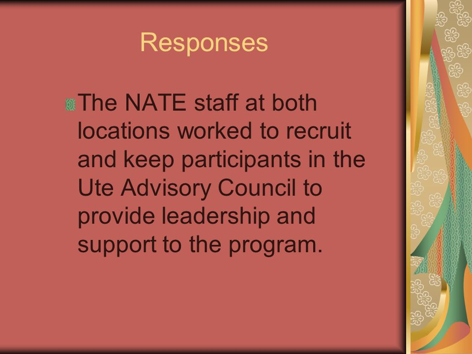 Responses The NATE staff at both locations worked to recruit and keep participants in the Ute Advisory Council to provide leadership and support to the program.