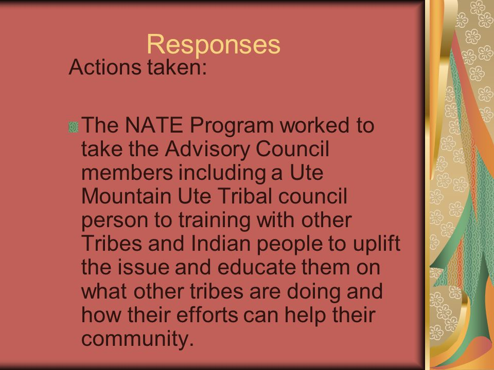 Responses Actions taken: The NATE Program worked to take the Advisory Council members including a Ute Mountain Ute Tribal council person to training with other Tribes and Indian people to uplift the issue and educate them on what other tribes are doing and how their efforts can help their community.