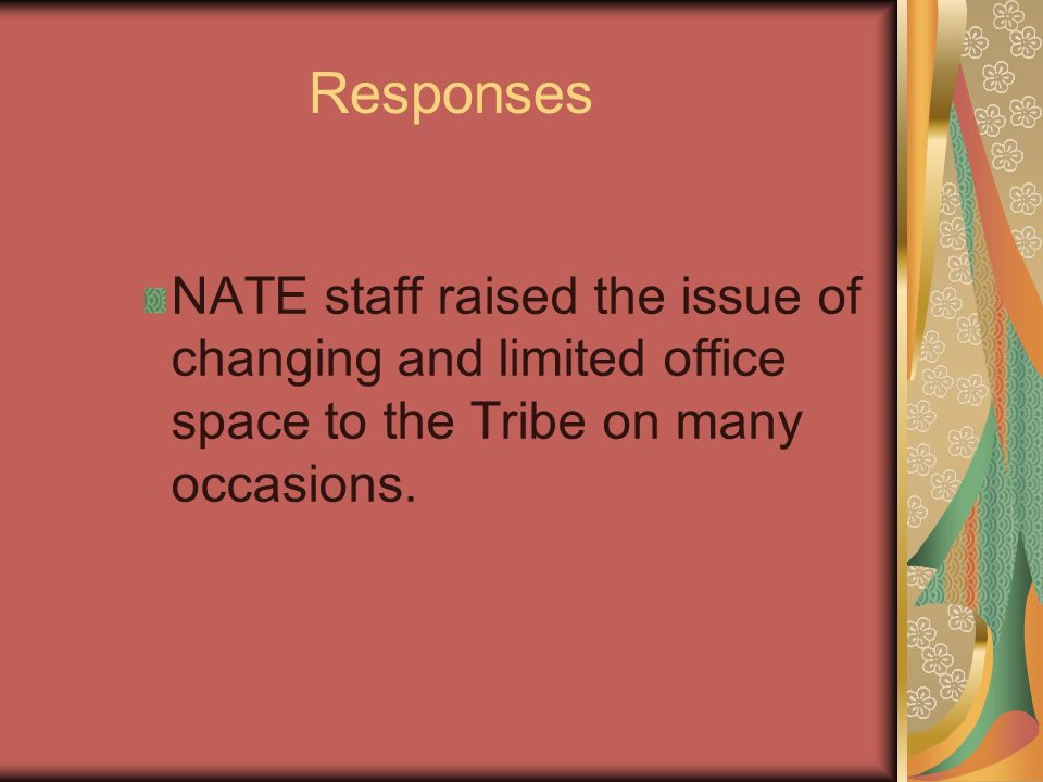 Responses NATE staff raised the issue of changing and limited office space to the Tribe on many occasions.
