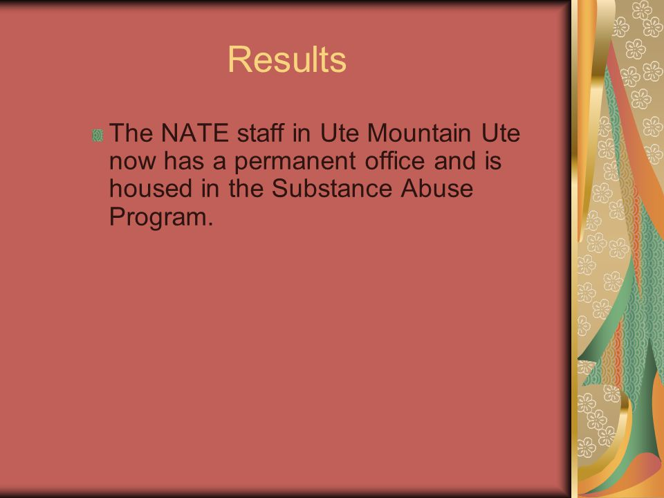 Results The NATE staff in Ute Mountain Ute now has a permanent office and is housed in the Substance Abuse Program.