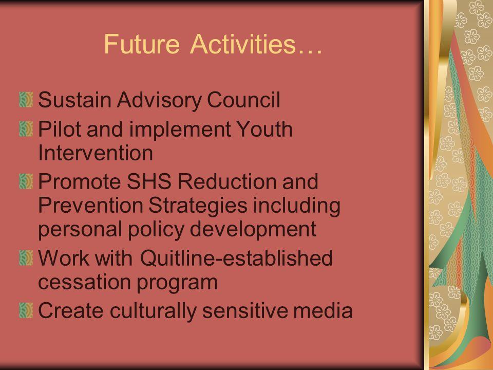 Future Activities… Sustain Advisory Council Pilot and implement Youth Intervention Promote SHS Reduction and Prevention Strategies including personal policy development Work with Quitline-established cessation program Create culturally sensitive media