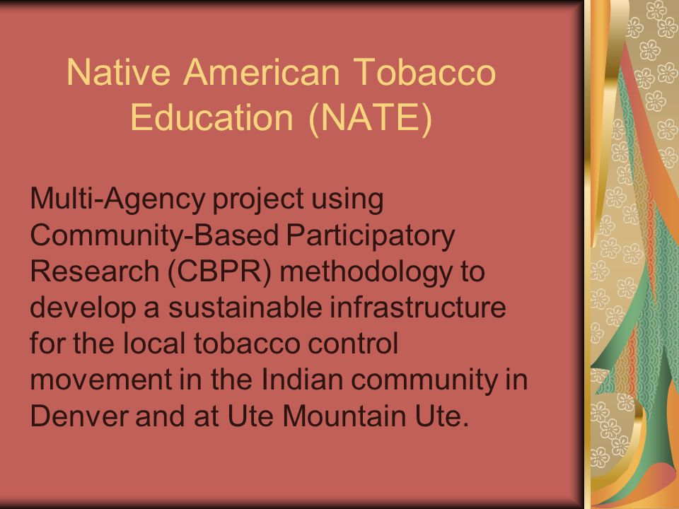 Native American Tobacco Education (NATE) Multi-Agency project using Community-Based Participatory Research (CBPR) methodology to develop a sustainable infrastructure for the local tobacco control movement in the Indian community in Denver and at Ute Mountain Ute.
