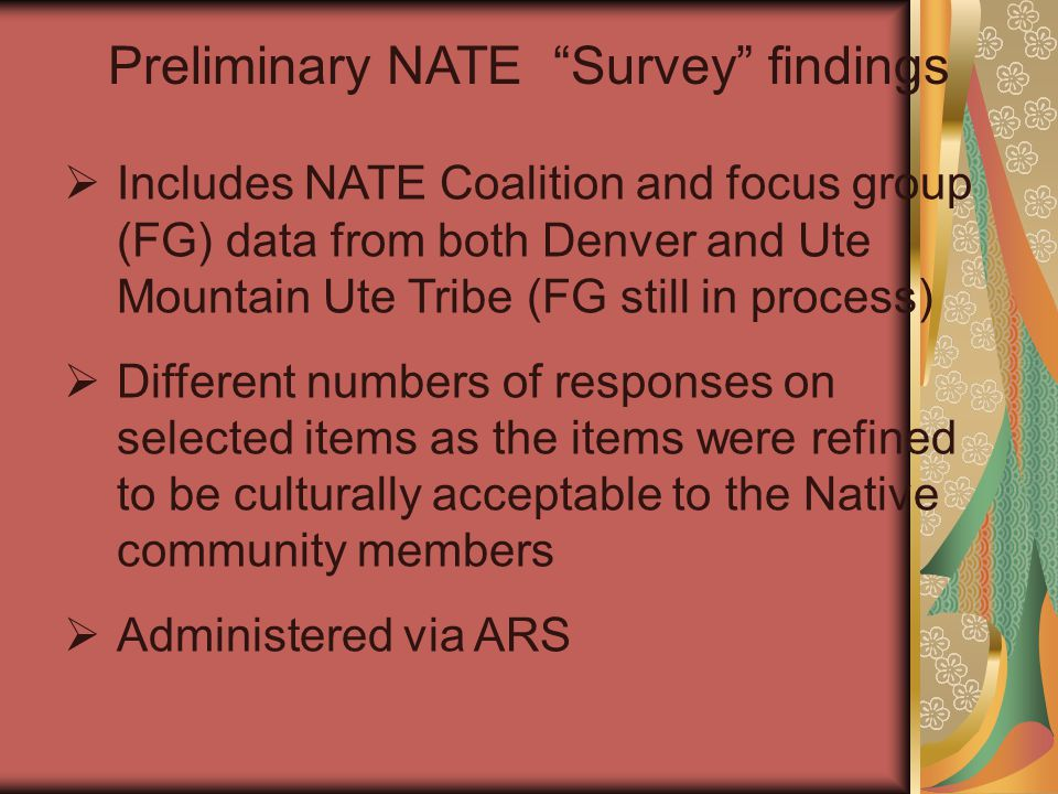  Includes NATE Coalition and focus group (FG) data from both Denver and Ute Mountain Ute Tribe (FG still in process)  Different numbers of responses on selected items as the items were refined to be culturally acceptable to the Native community members  Administered via ARS Preliminary NATE Survey findings