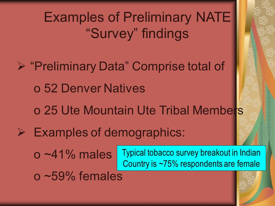 Examples of Preliminary NATE Survey findings  Preliminary Data Comprise total of o52 Denver Natives o25 Ute Mountain Ute Tribal Members  Examples of demographics: o~41% males o~59% females Typical tobacco survey breakout in Indian Country is ~75% respondents are female
