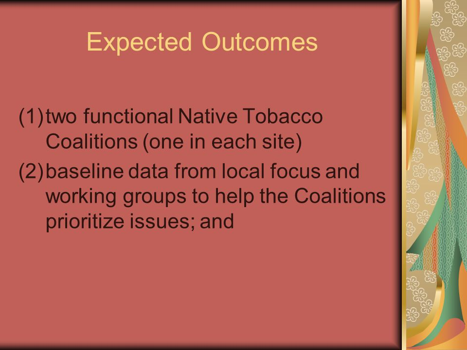 Expected Outcomes (1)two functional Native Tobacco Coalitions (one in each site) (2)baseline data from local focus and working groups to help the Coalitions prioritize issues; and