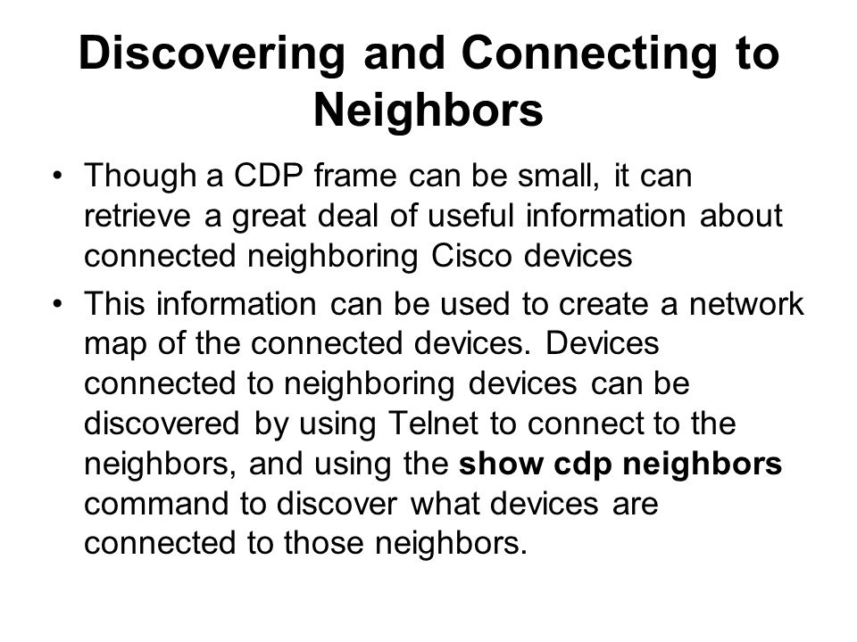 Discovering and Connecting to Neighbors Though a CDP frame can be small, it can retrieve a great deal of useful information about connected neighboring Cisco devices This information can be used to create a network map of the connected devices.