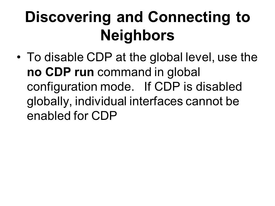 Discovering and Connecting to Neighbors To disable CDP at the global level, use the no CDP run command in global configuration mode.