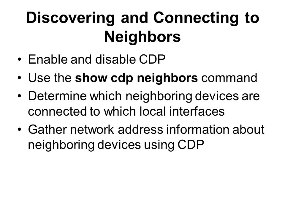 Discovering and Connecting to Neighbors Enable and disable CDP Use the show cdp neighbors command Determine which neighboring devices are connected to which local interfaces Gather network address information about neighboring devices using CDP