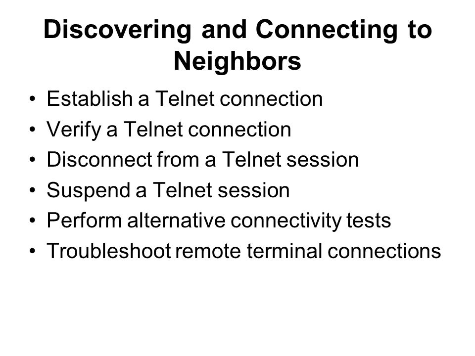 Discovering and Connecting to Neighbors Establish a Telnet connection Verify a Telnet connection Disconnect from a Telnet session Suspend a Telnet session Perform alternative connectivity tests Troubleshoot remote terminal connections