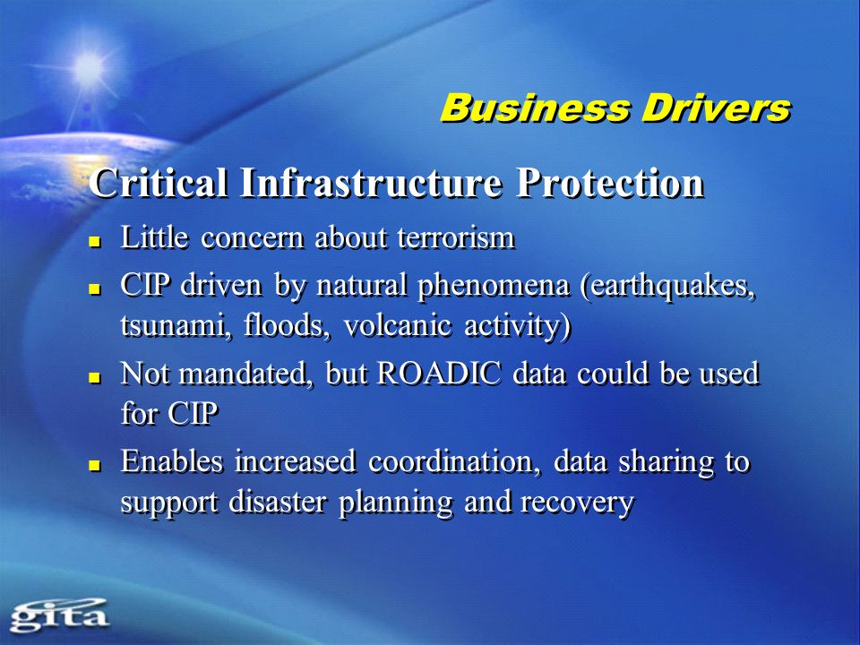 Business Drivers Critical Infrastructure Protection Little concern about terrorism CIP driven by natural phenomena (earthquakes, tsunami, floods, volcanic activity) Not mandated, but ROADIC data could be used for CIP Enables increased coordination, data sharing to support disaster planning and recovery Critical Infrastructure Protection Little concern about terrorism CIP driven by natural phenomena (earthquakes, tsunami, floods, volcanic activity) Not mandated, but ROADIC data could be used for CIP Enables increased coordination, data sharing to support disaster planning and recovery