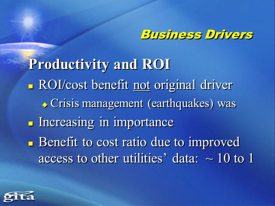Business Drivers Productivity and ROI ROI/cost benefit not original driver  Crisis management (earthquakes) was Increasing in importance Benefit to cost ratio due to improved access to other utilities' data: ~ 10 to 1 Productivity and ROI ROI/cost benefit not original driver  Crisis management (earthquakes) was Increasing in importance Benefit to cost ratio due to improved access to other utilities' data: ~ 10 to 1