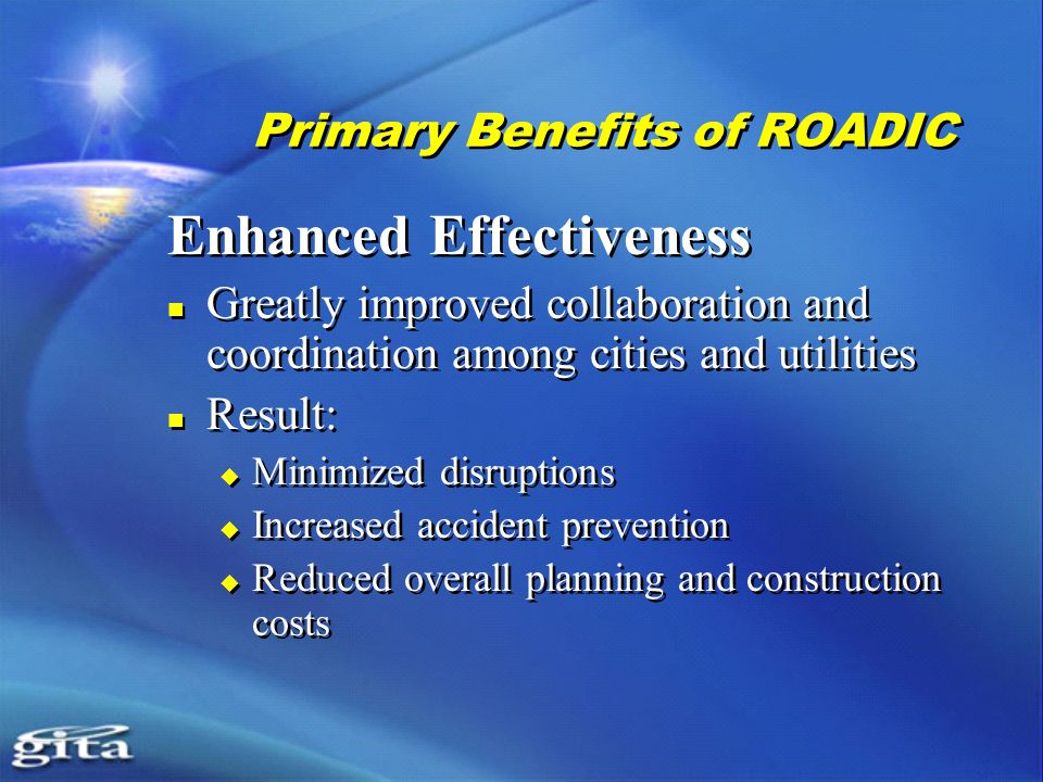 Primary Benefits of ROADIC Enhanced Effectiveness Greatly improved collaboration and coordination among cities and utilities Result:  Minimized disruptions  Increased accident prevention  Reduced overall planning and construction costs Enhanced Effectiveness Greatly improved collaboration and coordination among cities and utilities Result:  Minimized disruptions  Increased accident prevention  Reduced overall planning and construction costs