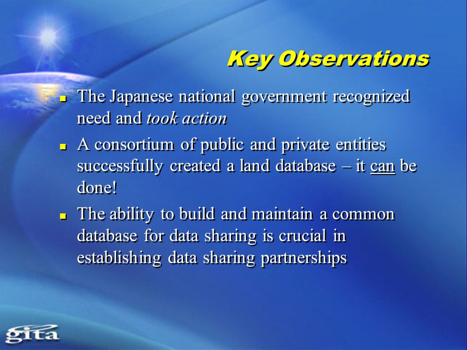 Key Observations The Japanese national government recognized need and took action A consortium of public and private entities successfully created a land database – it can be done.