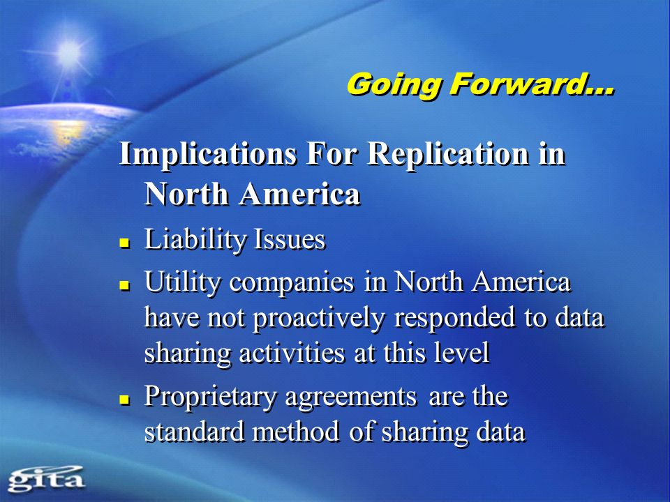 Going Forward… Implications For Replication in North America Liability Issues Utility companies in North America have not proactively responded to data sharing activities at this level Proprietary agreements are the standard method of sharing data Implications For Replication in North America Liability Issues Utility companies in North America have not proactively responded to data sharing activities at this level Proprietary agreements are the standard method of sharing data