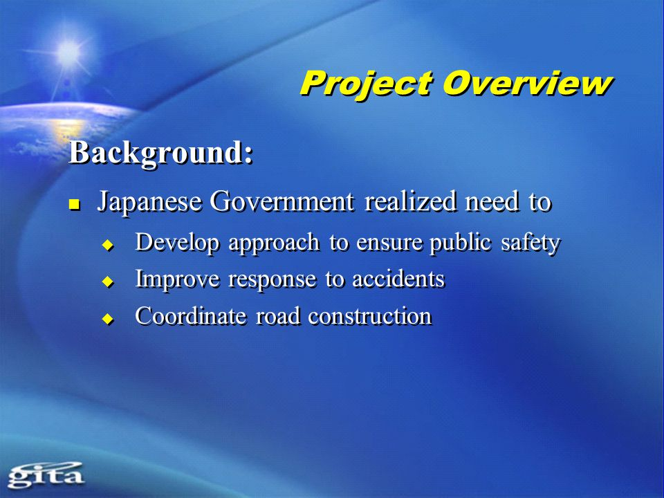 Project Overview Background: Japanese Government realized need to  Develop approach to ensure public safety  Improve response to accidents  Coordinate road construction Background: Japanese Government realized need to  Develop approach to ensure public safety  Improve response to accidents  Coordinate road construction