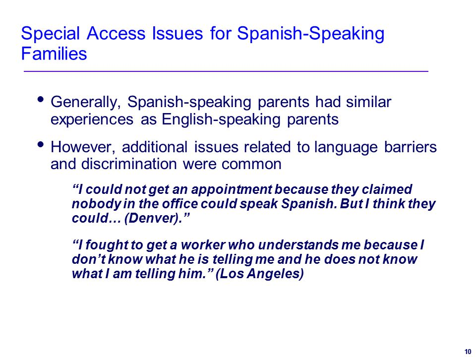 10 Special Access Issues for Spanish-Speaking Families  Generally, Spanish-speaking parents had similar experiences as English-speaking parents  However, additional issues related to language barriers and discrimination were common I could not get an appointment because they claimed nobody in the office could speak Spanish.