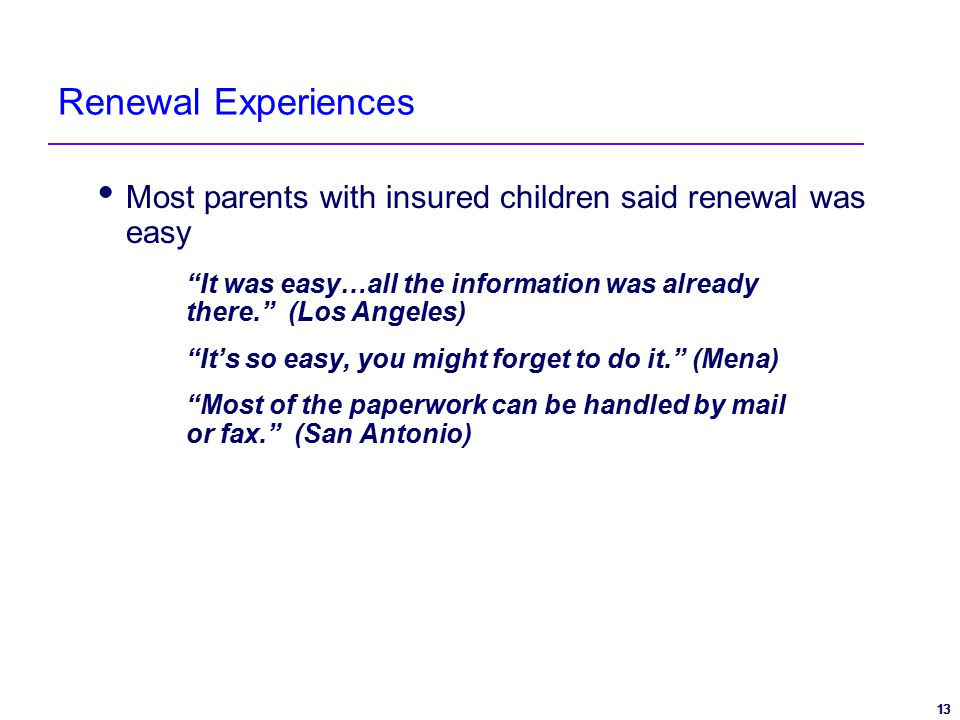 13 Renewal Experiences  Most parents with insured children said renewal was easy It was easy…all the information was already there. (Los Angeles) It's so easy, you might forget to do it. (Mena) Most of the paperwork can be handled by mail or fax. (San Antonio)