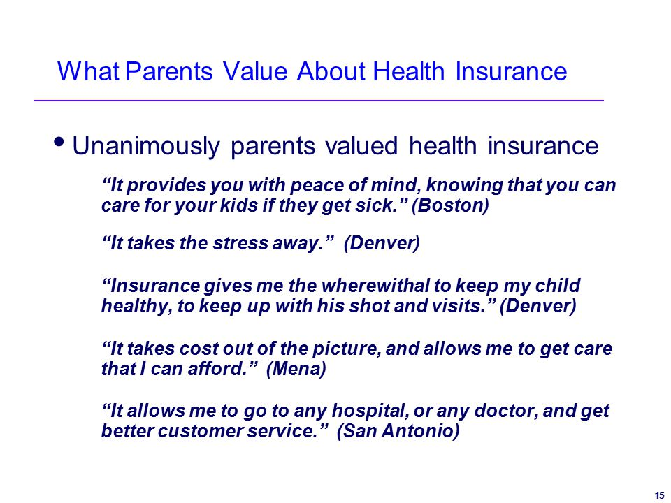 15 What Parents Value About Health Insurance  Unanimously parents valued health insurance It provides you with peace of mind, knowing that you can care for your kids if they get sick. (Boston) It takes the stress away. (Denver) Insurance gives me the wherewithal to keep my child healthy, to keep up with his shot and visits. (Denver) It takes cost out of the picture, and allows me to get care that I can afford. (Mena) It allows me to go to any hospital, or any doctor, and get better customer service. (San Antonio)