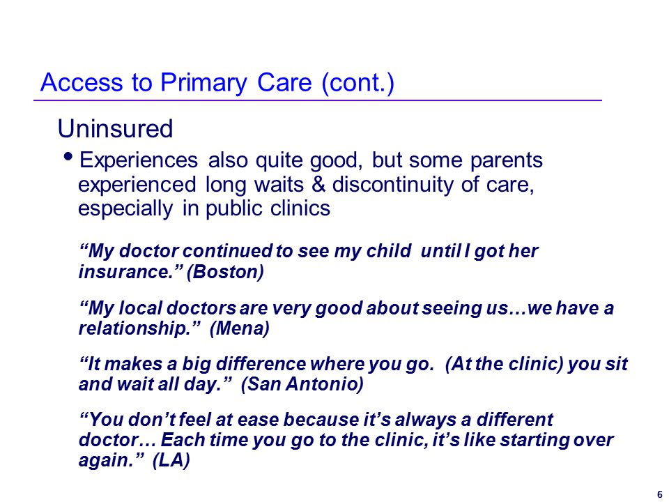6 6 Access to Primary Care (cont.) Uninsured  Experiences also quite good, but some parents experienced long waits & discontinuity of care, especially in public clinics My doctor continued to see my child until I got her insurance. (Boston) My local doctors are very good about seeing us…we have a relationship. (Mena) It makes a big difference where you go.