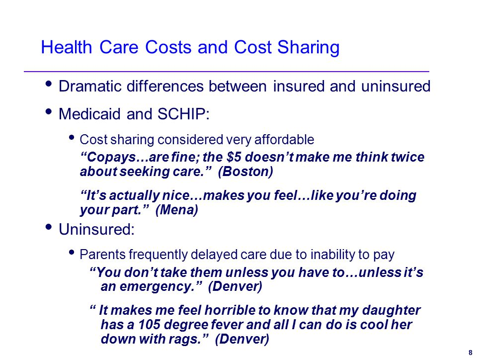 8 8 Health Care Costs and Cost Sharing  Dramatic differences between insured and uninsured  Medicaid and SCHIP:  Cost sharing considered very affordable Copays…are fine; the $5 doesn't make me think twice about seeking care. (Boston) It's actually nice…makes you feel…like you're doing your part. (Mena)  Uninsured:  Parents frequently delayed care due to inability to pay You don't take them unless you have to…unless it's an emergency. (Denver) It makes me feel horrible to know that my daughter has a 105 degree fever and all I can do is cool her down with rags. (Denver)