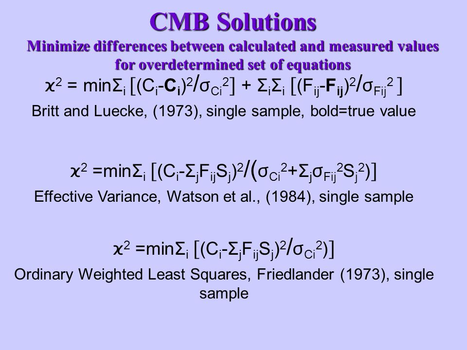 ϰ 2 = minΣ i [ (C i -C i ) 2 / ϭ Ci 2 ] + Σ i Σ i [ (F ij -F ij ) 2 / ϭ Fij 2 ] Britt and Luecke, (1973), single sample, bold=true value CMB Solutions Minimize differences between calculated and measured values for overdetermined set of equations ϰ 2 =minΣ i [ (C i -Σ j F ij S j ) 2 /( ϭ Ci 2 + Σ j ϭ Fij 2 S j 2 ) ] Effective Variance, Watson et al., (1984), single sample ϰ 2 =minΣ i [ (C i -Σ j F ij S j ) 2 / ϭ Ci 2 ) ] Ordinary Weighted Least Squares, Friedlander (1973), single sample