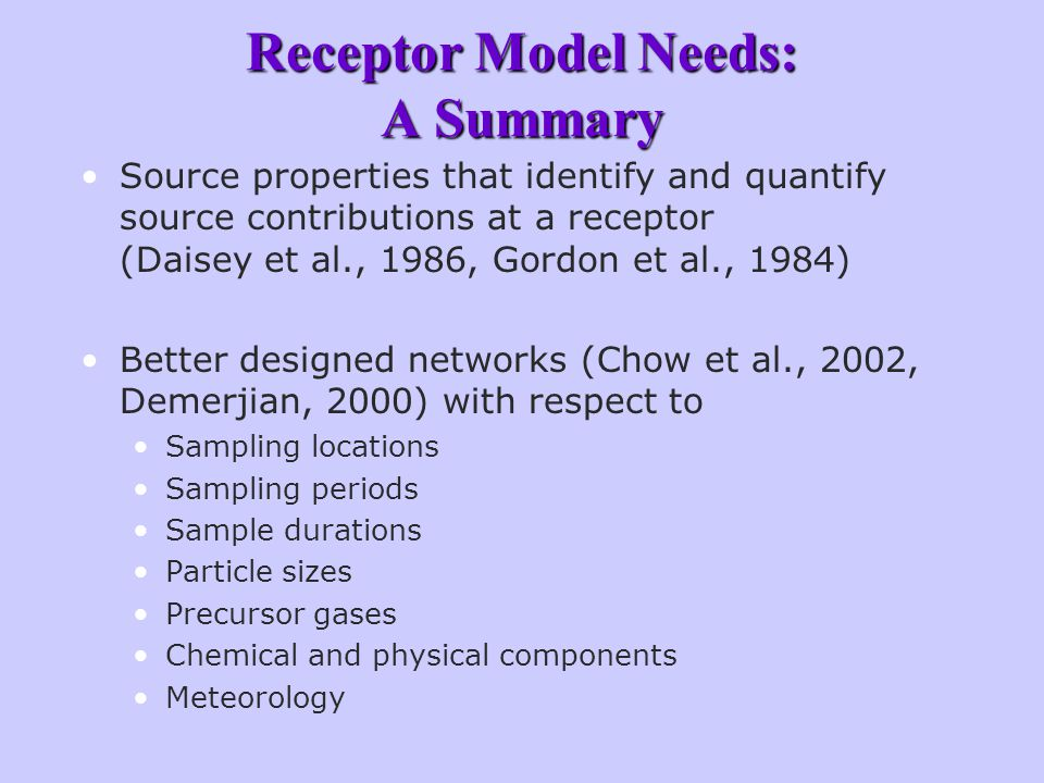 Receptor Model Needs: A Summary Source properties that identify and quantify source contributions at a receptor (Daisey et al., 1986, Gordon et al., 1984) Better designed networks (Chow et al., 2002, Demerjian, 2000) with respect to Sampling locations Sampling periods Sample durations Particle sizes Precursor gases Chemical and physical components Meteorology