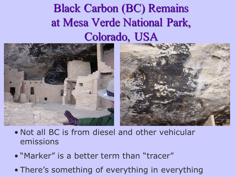 Black Carbon (BC) Remains at Mesa Verde National Park, Colorado, USA Not all BC is from diesel and other vehicular emissions Marker is a better term than tracer There's something of everything in everything