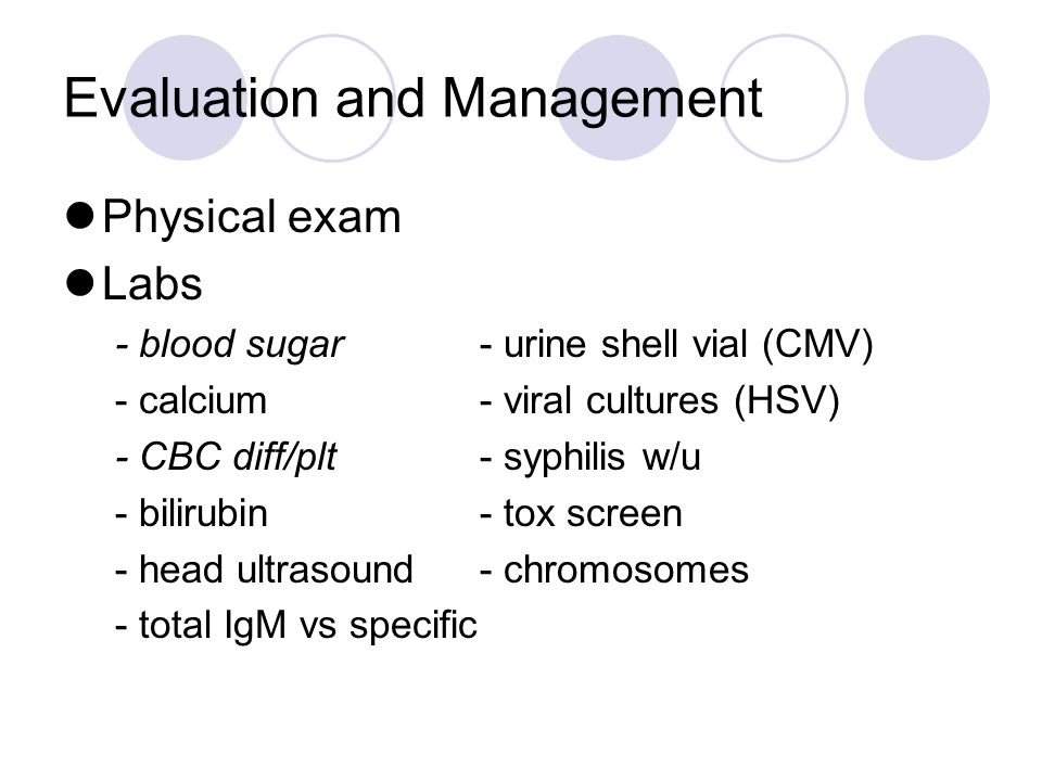 Evaluation and Management Physical exam Labs - blood sugar- urine shell vial (CMV) - calcium- viral cultures (HSV) - CBC diff/plt- syphilis w/u - bilirubin- tox screen - head ultrasound- chromosomes - total IgM vs specific
