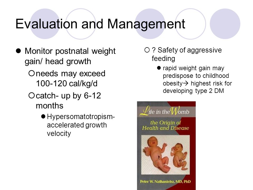 Evaluation and Management Monitor postnatal weight gain/ head growth  needs may exceed 100-120 cal/kg/d  catch- up by 6-12 months Hypersomatotropism- accelerated growth velocity  .