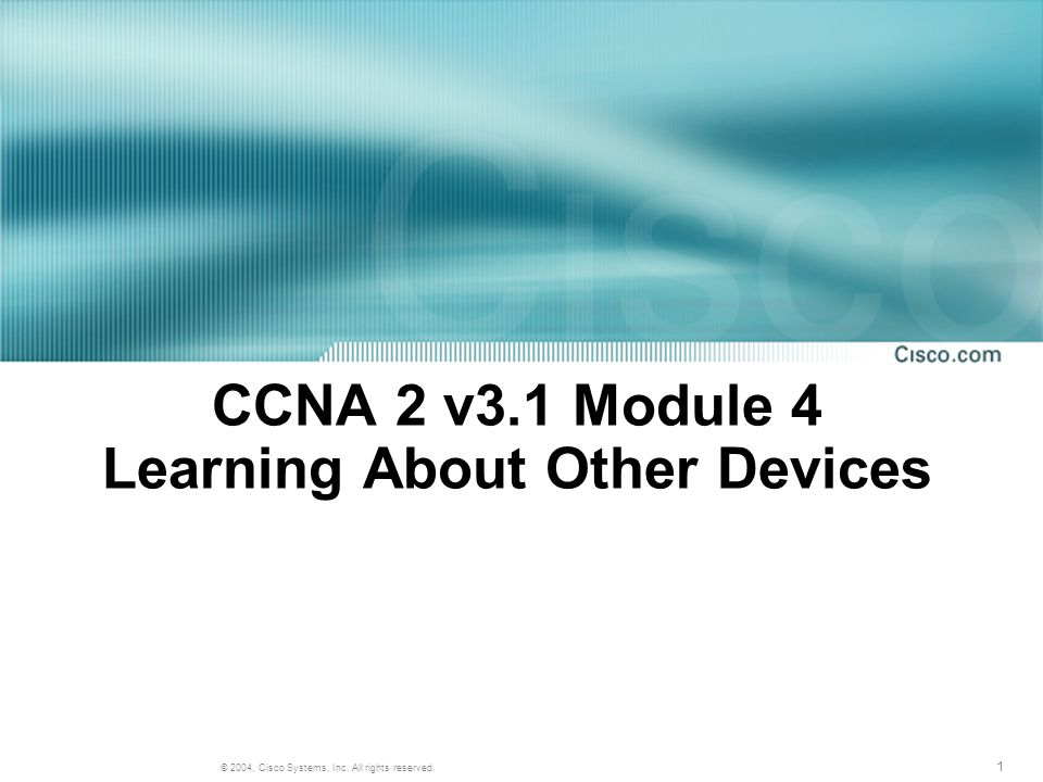 1 © 2004, Cisco Systems, Inc. All rights reserved. CCNA 2 v3.1 Module 4 Learning About Other Devices
