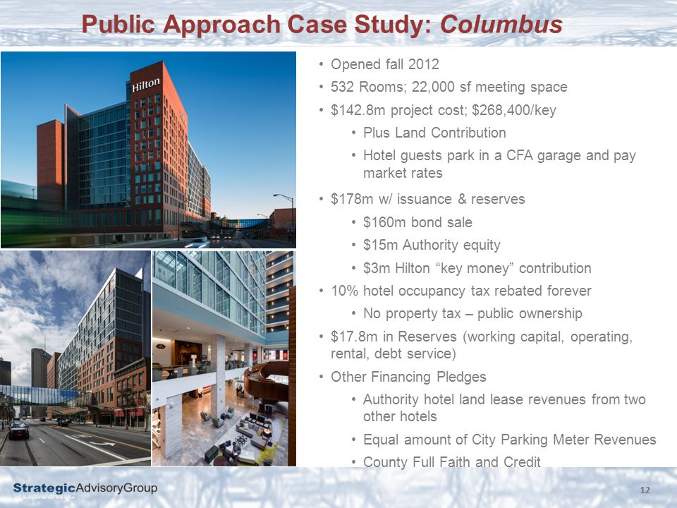 Public Approach Case Study: Columbus 12 Opened fall 2012 532 Rooms; 22,000 sf meeting space $142.8m project cost; $268,400/key Plus Land Contribution Hotel guests park in a CFA garage and pay market rates $178m w/ issuance & reserves $160m bond sale $15m Authority equity $3m Hilton key money contribution 10% hotel occupancy tax rebated forever No property tax – public ownership $17.8m in Reserves (working capital, operating, rental, debt service) Other Financing Pledges Authority hotel land lease revenues from two other hotels Equal amount of City Parking Meter Revenues County Full Faith and Credit