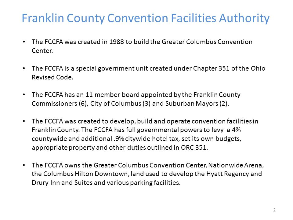 Franklin County Convention Facilities Authority 2 The FCCFA was created in 1988 to build the Greater Columbus Convention Center. The FCCFA is a specia