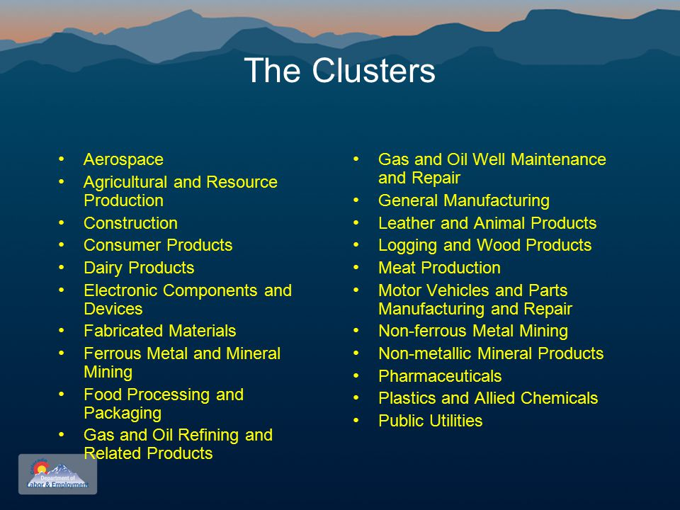 The Clusters Aerospace Agricultural and Resource Production Construction Consumer Products Dairy Products Electronic Components and Devices Fabricated Materials Ferrous Metal and Mineral Mining Food Processing and Packaging Gas and Oil Refining and Related Products Gas and Oil Well Maintenance and Repair General Manufacturing Leather and Animal Products Logging and Wood Products Meat Production Motor Vehicles and Parts Manufacturing and Repair Non-ferrous Metal Mining Non-metallic Mineral Products Pharmaceuticals Plastics and Allied Chemicals Public Utilities