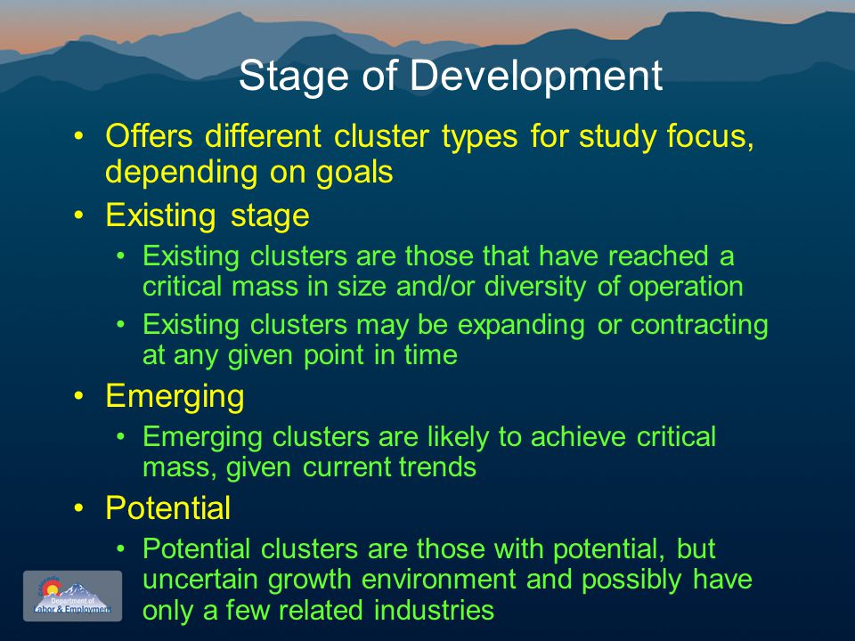 Stage of Development Offers different cluster types for study focus, depending on goals Existing stage Existing clusters are those that have reached a critical mass in size and/or diversity of operation Existing clusters may be expanding or contracting at any given point in time Emerging Emerging clusters are likely to achieve critical mass, given current trends Potential Potential clusters are those with potential, but uncertain growth environment and possibly have only a few related industries
