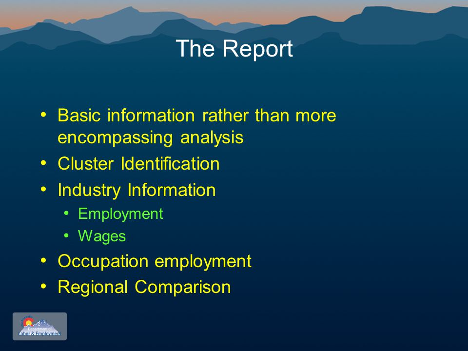 The Report Basic information rather than more encompassing analysis Cluster Identification Industry Information Employment Wages Occupation employment Regional Comparison