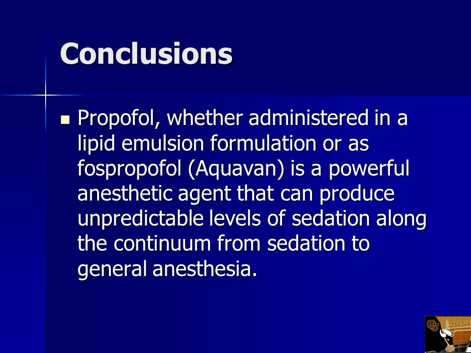 Conclusions Propofol, whether administered in a lipid emulsion formulation or as fospropofol (Aquavan) is a powerful anesthetic agent that can produce unpredictable levels of sedation along the continuum from sedation to general anesthesia.