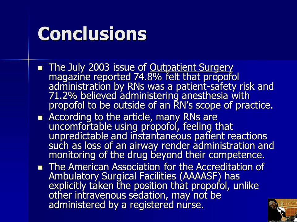 Conclusions The July 2003 issue of Outpatient Surgery magazine reported 74.8% felt that propofol administration by RNs was a patient-safety risk and 71.2% believed administering anesthesia with propofol to be outside of an RN's scope of practice.