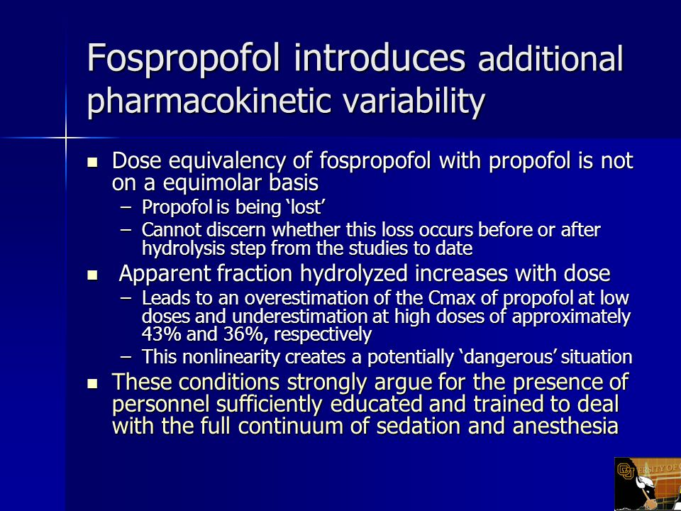 Fospropofol introduces additional pharmacokinetic variability Dose equivalency of fospropofol with propofol is not on a equimolar basis Dose equivalency of fospropofol with propofol is not on a equimolar basis –Propofol is being 'lost' –Cannot discern whether this loss occurs before or after hydrolysis step from the studies to date Apparent fraction hydrolyzed increases with dose Apparent fraction hydrolyzed increases with dose –Leads to an overestimation of the Cmax of propofol at low doses and underestimation at high doses of approximately 43% and 36%, respectively –This nonlinearity creates a potentially 'dangerous' situation These conditions strongly argue for the presence of personnel sufficiently educated and trained to deal with the full continuum of sedation and anesthesia These conditions strongly argue for the presence of personnel sufficiently educated and trained to deal with the full continuum of sedation and anesthesia