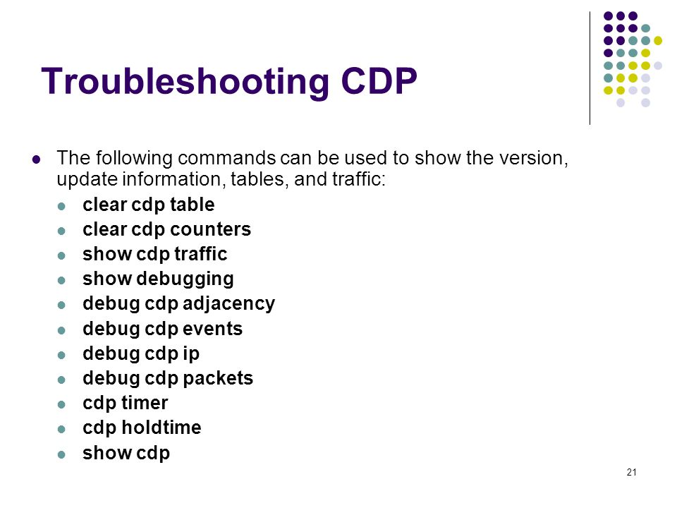 21 Troubleshooting CDP The following commands can be used to show the version, update information, tables, and traffic: clear cdp table clear cdp counters show cdp traffic show debugging debug cdp adjacency debug cdp events debug cdp ip debug cdp packets cdp timer cdp holdtime show cdp