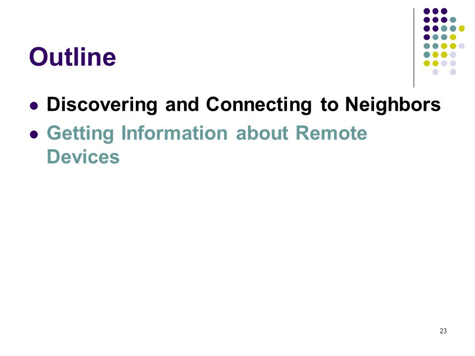 23 Outline Discovering and Connecting to Neighbors Getting Information about Remote Devices