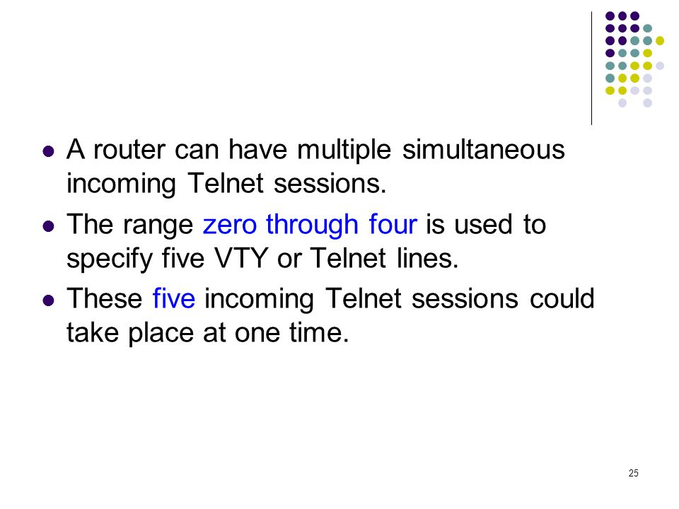 25 A router can have multiple simultaneous incoming Telnet sessions.
