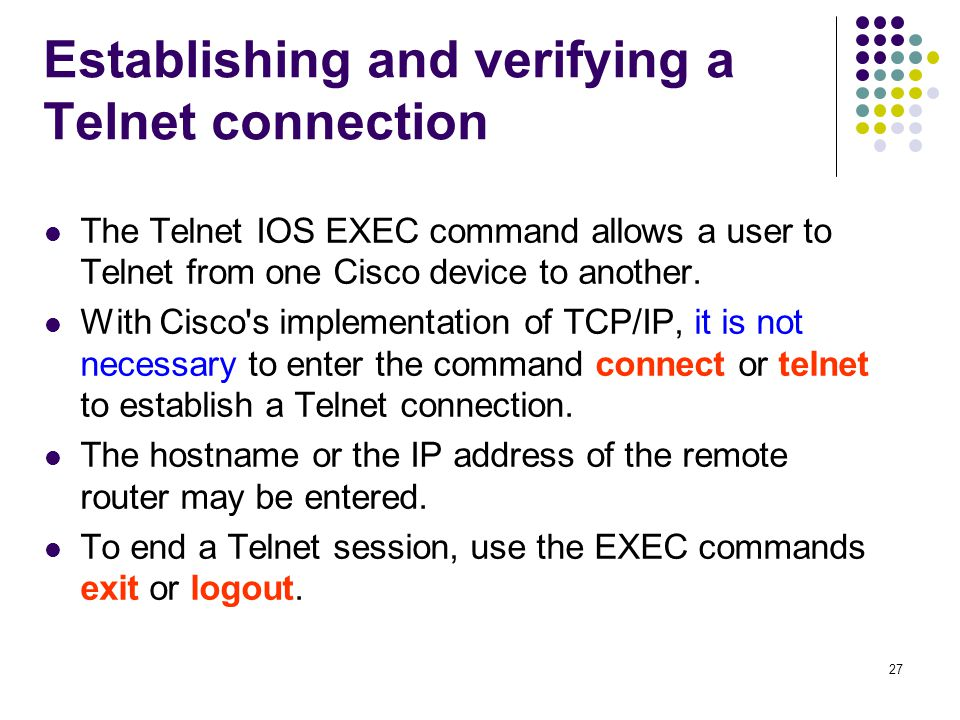 27 Establishing and verifying a Telnet connection The Telnet IOS EXEC command allows a user to Telnet from one Cisco device to another.