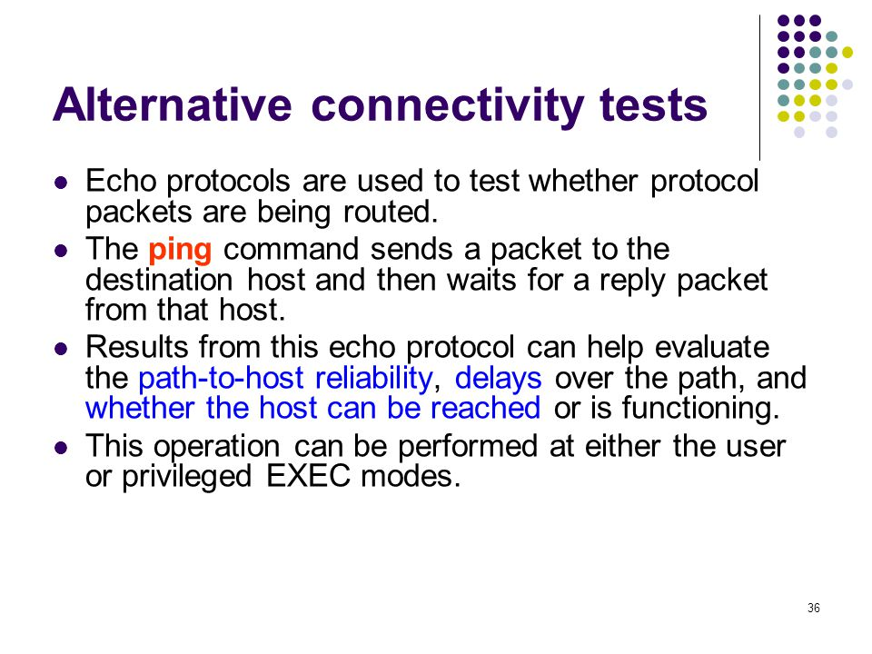 36 Alternative connectivity tests Echo protocols are used to test whether protocol packets are being routed.