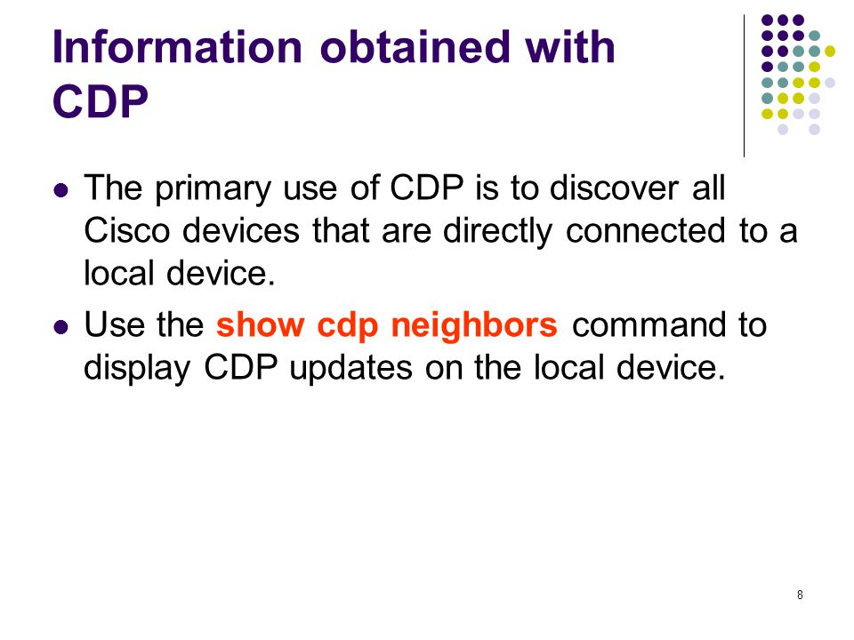 8 Information obtained with CDP The primary use of CDP is to discover all Cisco devices that are directly connected to a local device.